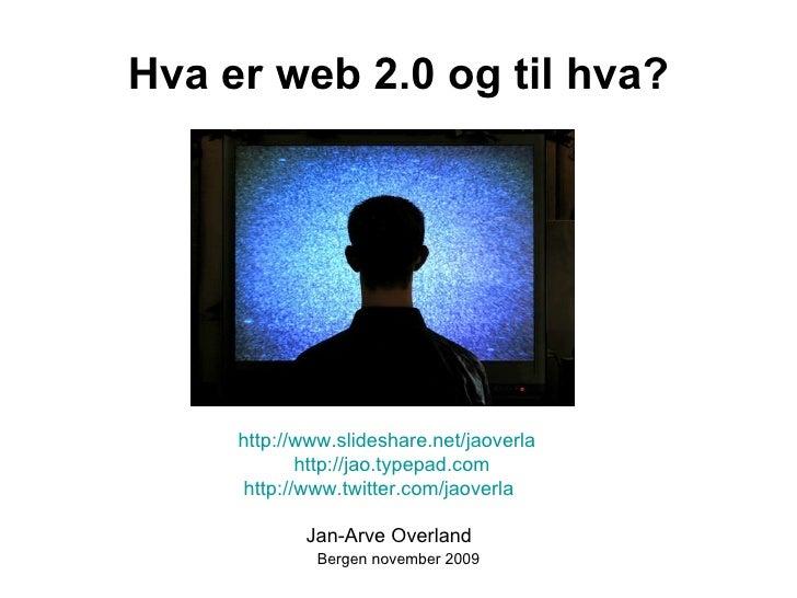 Hva er web 2.0 og til hva? Bergen november 2009 <ul><li>http://www.slideshare.net/jaoverla </li></ul><ul><li>http://jao.ty...