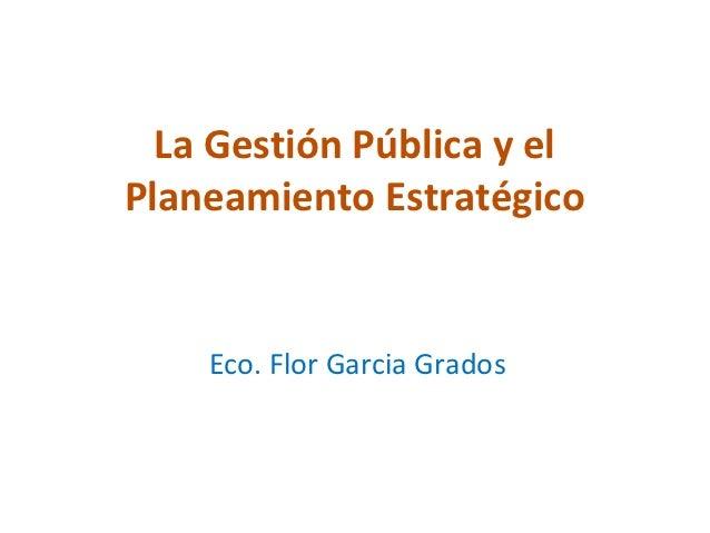 La Gestión Pública y elPlaneamiento Estratégico    Eco. Flor Garcia Grados