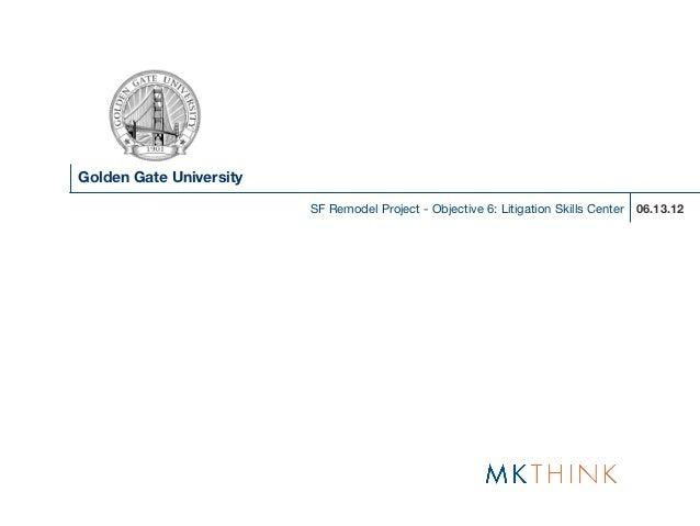 Golden Gate University                         SF Remodel Project - Objective 6: Litigation Skills Center   06.13.12