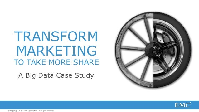 © Copyright 2012 EMC Corporation. All rights reserved. A Big Data Case Study TRANSFORM MARKETING TO TAKE MORE SHARE