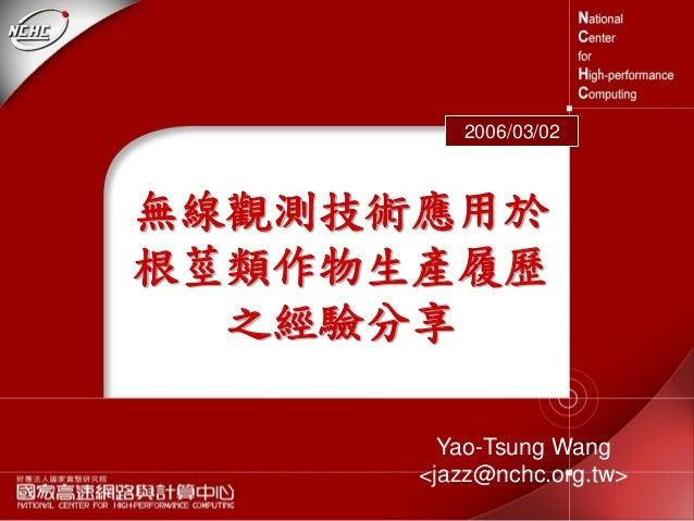 Yao-Tsung Wang <jazz@nchc.org.tw> 2006/03/02 無線觀測技術應用於 根莖類作物生產履歷 之經驗分享
