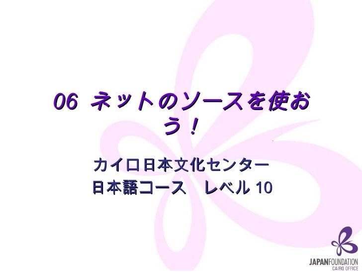 06  ネットのソースを使おう! カイロ日本文化センター 日本語コース レベル10