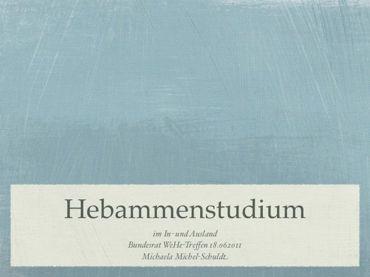 Hebammenstudium          im In- und Ausland   Bundesrat WeHe-Treffen 18.062011      Michaela Michel-Schuldt