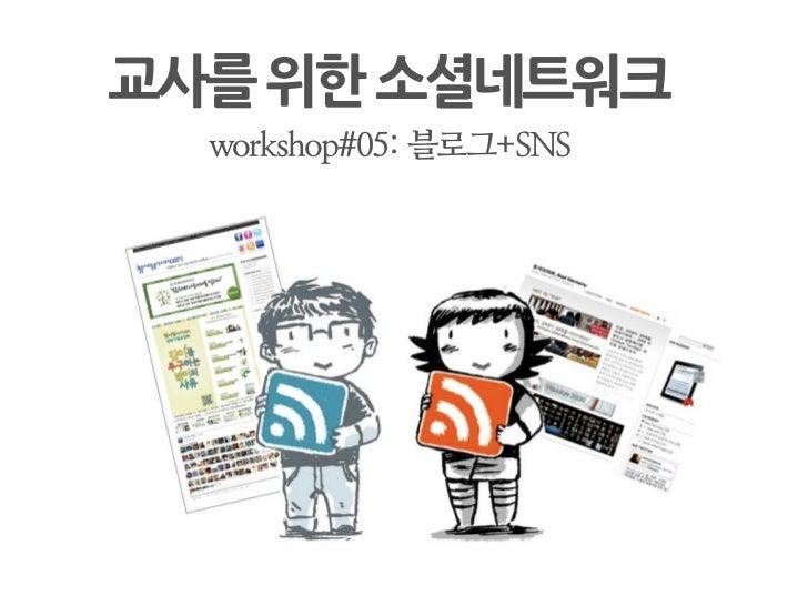 교사를위한소셜네트워크    workshop#05: 블로그+SNS