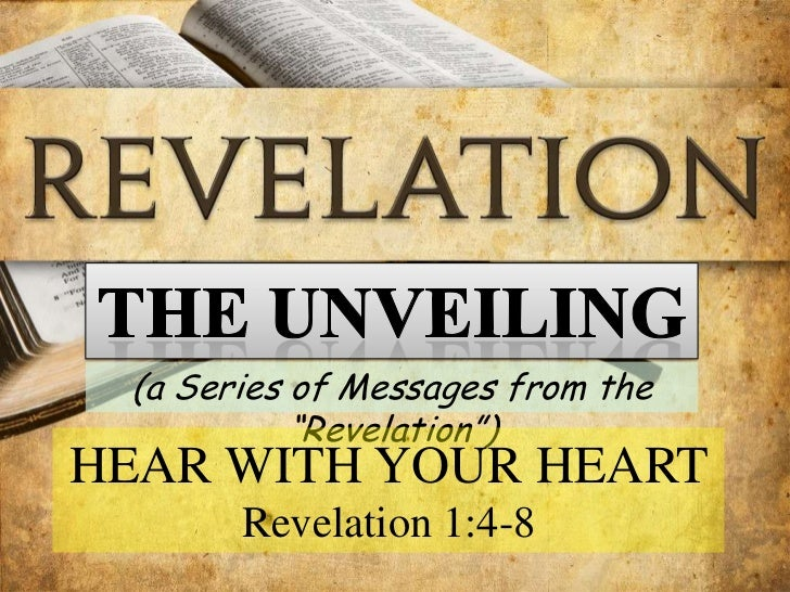 """The UNVEILING<br />(a Series of Messages from the """"Revelation"""")<br />HEAR WITH YOUR HEART<br />Revelation 1:4-8<br />"""