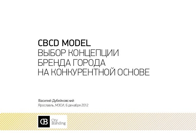 CBCD modelВыбор концепциибренда городана конкурентной основеВасилий ДубейковскийЯрославль, МЭСИ, 6 декабря 2012