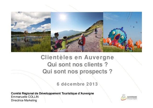 Clientèles en Auvergne Qui sont nos clients ? Qui sont nos prospects ? 6 décembre 2013 Comité Régional de Développement To...
