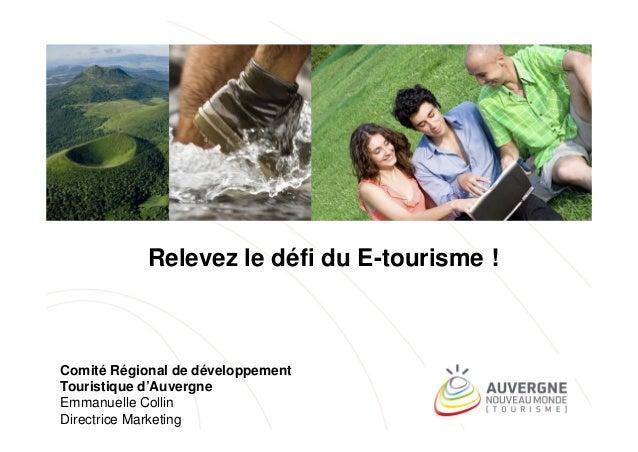 Relevez le défi du E-tourisme !  Comité Régional de développement Touristique d'Auvergne Emmanuelle Collin Directrice Mark...