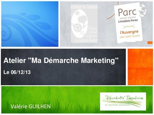 """Atelier """"Ma Démarche Marketing""""  Quel message voulez-vous diffuser ?  Le 06/12/13  Valérie GUILHEN  1"""