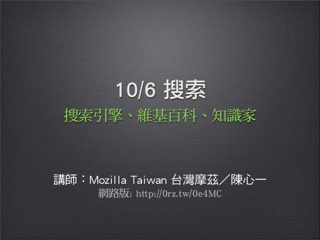 10/6 搜索講師:Mozilla Taiwan 台灣摩茲 陳心一搜索引擎、維基百科、知識家網路版: http://0rz.tw/0e4MC