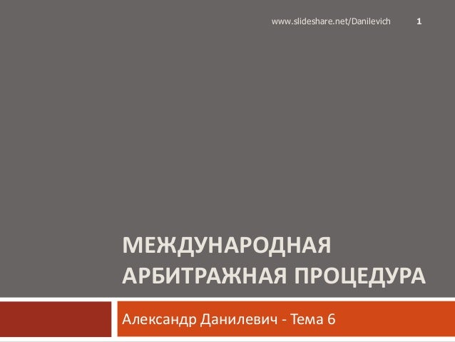 МЕЖДУНАРОДНАЯАРБИТРАЖНАЯ ПРОЦЕДУРААлександр Данилевич - Тема 61www.slideshare.net/Danilevich