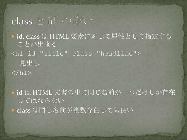 """ id, class は HTML 要素に対して属性として指定することが出来る<h1 id=""""title"""" class=""""headline"""">見出し</h1> id は HTML 文書の中で同じ名前が一つだけしか存在してはならない cla..."""