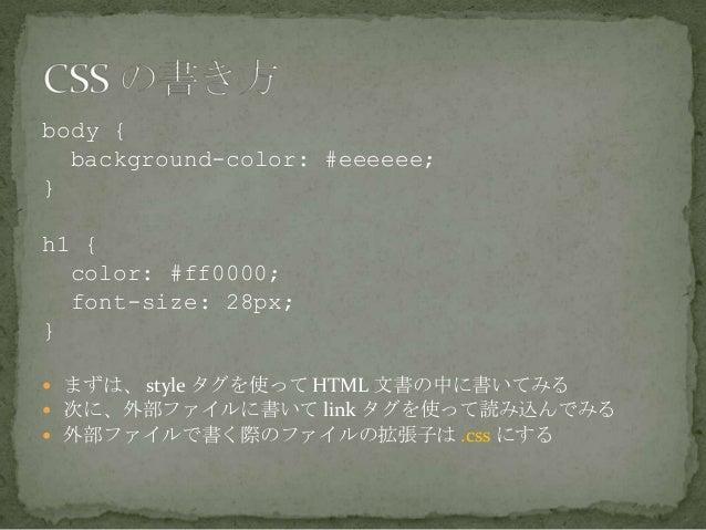 body {background-color: #eeeeee;}h1 {color: #ff0000;font-size: 28px;} まずは、 style タグを使って HTML 文書の中に書いてみる 次に、外部ファイルに書いて li...