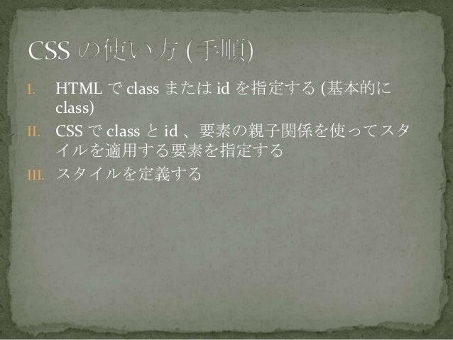 I. HTML で class または id を指定する (基本的にclass)II. CSS で class と id 、要素の親子関係を使ってスタイルを適用する要素を指定するIII. スタイルを定義する