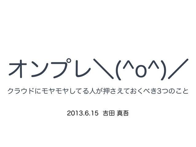 オンプレ\(^o^)/ 2013.6.15 吉田 真吾 クラウドにモヤモヤしてる人が押さえておくべき3つのこと