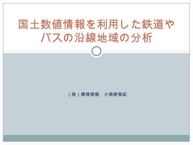 (株)環境情報 小美野智紀 国土数値情報を利用した鉄道や バスの沿線地域の分析