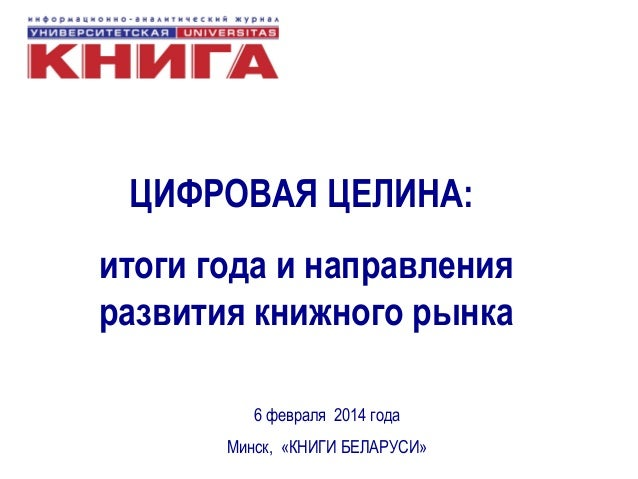 ЦИФРОВАЯ ЦЕЛИНА: итоги года и направления развития книжного рынка 6 февраля 2014 года Минск, «КНИГИ БЕЛАРУСИ»