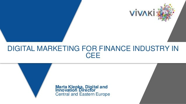 DIGITAL MARKETING FOR FINANCE INDUSTRY IN CEE Marta Klepka, Digital and Innovation Director Central and Eastern Europe