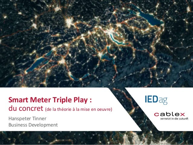 Smart Meter Triple Play :  du concret (de la théorie à la mise en oeuvre)  Hanspeter Tinner  Business Development