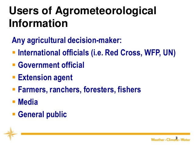 3  Users of Agrometeorological Information  Any agricultural decision-maker:  International officials (i.e. Red Cross, WF...
