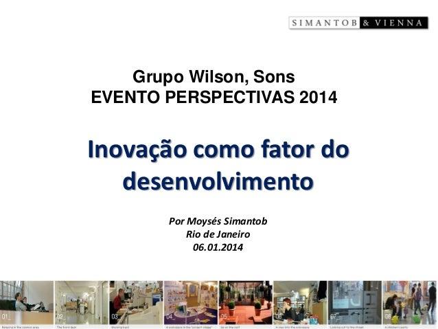 Inovação como fator do desenvolvimento  Por Moysés Simantob  Rio de Janeiro  06.01.2014  Grupo Wilson, Sons  EVENTO PERSPE...