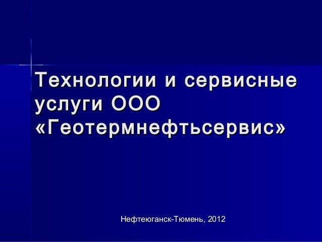 Технологии ии ссееррввиисснныыее  ууссллууггии ОООООО  «ГГееооттееррммннееффттььссееррввиисс»  Нефтеюганск-Тюмень, 2012