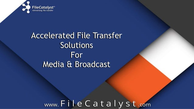 Accelerated File Transfer Solutions For Media & Broadcast Accelerated File Transfer Solutions For Media & Broadcast