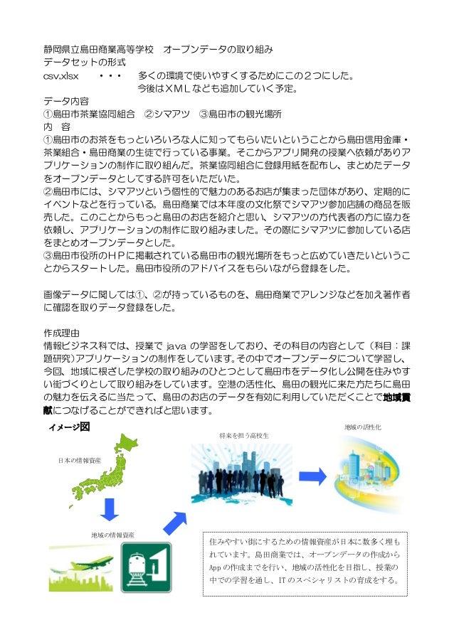 静岡県立島田商業高等学校 オープンデータの取り組み データセットの形式 csv,xlsx ・・・ 多くの環境で使いやすくするためにこの2つにした。 .今後はXMLなども追加していく予定。 データ内容 ①島田市茶業協同組合 ②シマアツ ③島田市の...