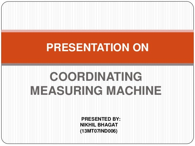 COORDINATING MEASURING MACHINE PRESENTATION ON PRESENTED BY: NIKHIL BHAGAT (13MT07IND006)