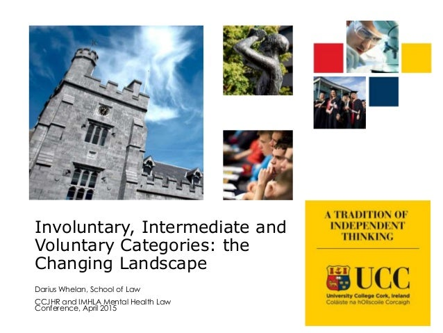 Involuntary, Intermediate and Voluntary Categories: the Changing Landscape Darius Whelan, School of Law CCJHR and IMHLA Me...