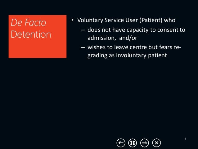 4 De Facto Detention • Voluntary Service User (Patient) who – does not have capacity to consent to admission, and/or – wis...