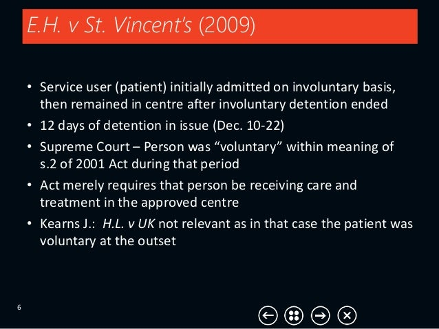 E.H. v St. Vincent's (2009) 6 • Service user (patient) initially admitted on involuntary basis, then remained in centre af...