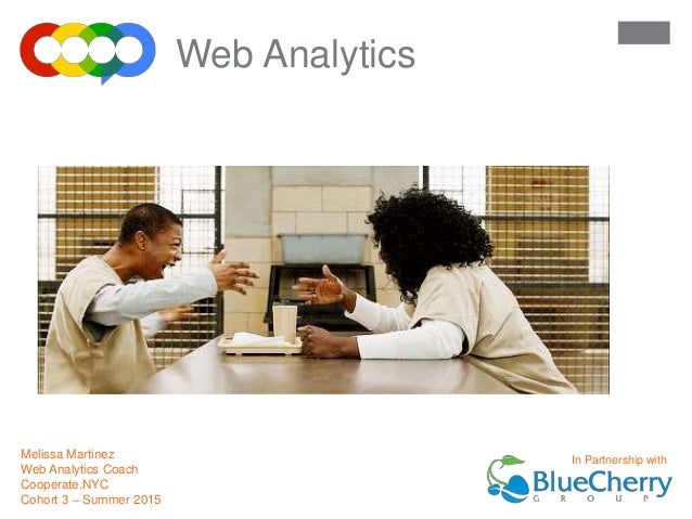 Welcome to Melissa Martinez Web Analytics Coach Cooperate.NYC Cohort 3 – Summer 2015 Web Analytics In Partnership with