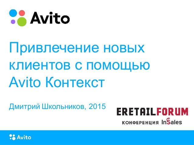 Strictly ConfidentialStrictly Confidential Привлечение новых клиентов с помощью Avito Контекст Дмитрий Школьников, 2015