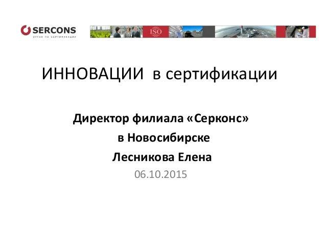 ИННОВАЦИИ в сертификации Директор филиала «Серконс» в Новосибирске Лесникова Елена 06.10.2015