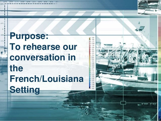Purpose: To rehearse our conversation in the French/Louisiana Setting
