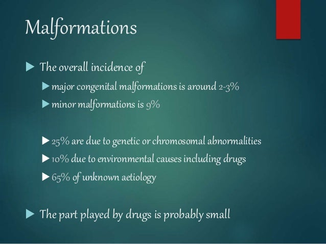 Malformations  The overall incidence of major congenital malformations is around 2-3% minor malformations is 9% 25% ar...