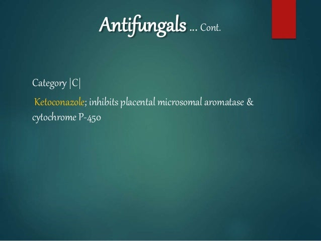 Antifungals… Cont. Category |C| Ketoconazole; inhibits placental microsomal aromatase & cytochrome P-450