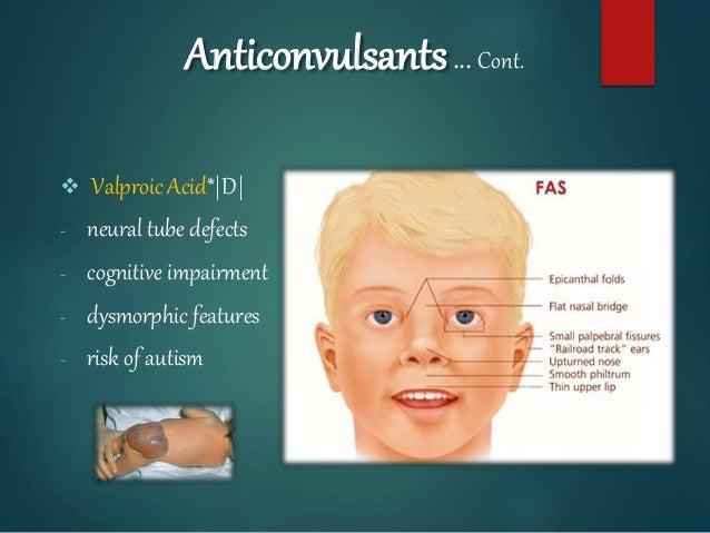 Anticonvulsants… Cont.  Valproic Acid*|D| - neural tube defects - cognitive impairment - dysmorphic features - risk of au...