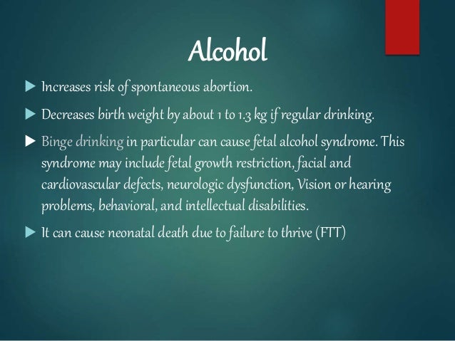 Alcohol  Increases risk of spontaneous abortion.  Decreases birth weight by about 1 to 1.3 kg if regular drinking.  Bin...