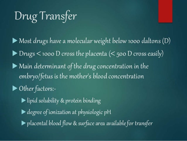 Drug Transfer  Most drugs have a molecular weight below 1000 daltons (D)  Drugs  1000 D cross the placenta ( 500 D cro...