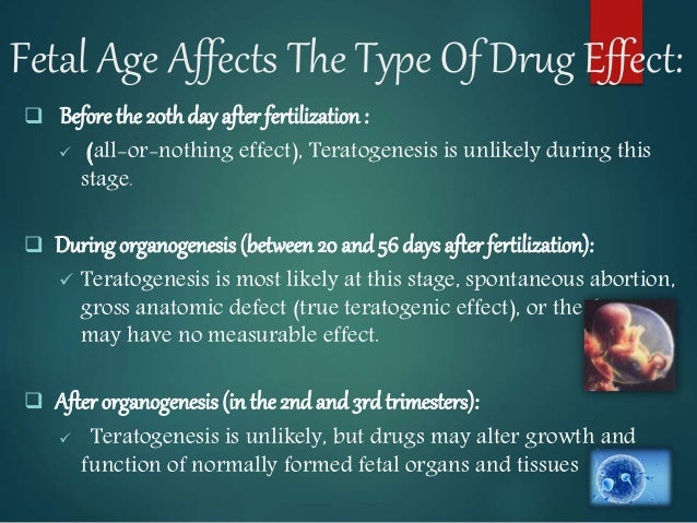 Fetal Age Affects The Type Of Drug Effect:  Before the 20thday after fertilization :  (all-or-nothing effect), Teratogen...