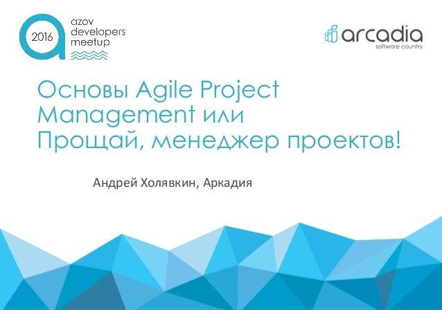 Основы Agile Project Management или Прощай, менеджер проектов! Андрей Холявкин, Аркадия