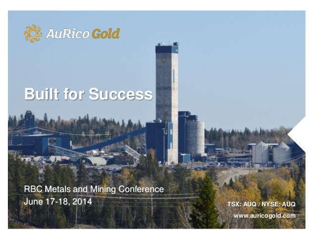 RBC Metals and Mining Conference June 17-18, 2014 TSX: AUQ / NYSE: AUQ www.auricogold.com Built for Success