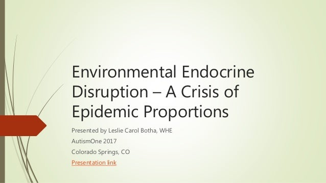 Environmental Endocrine Disruption – A Crisis of Epidemic Proportions Presented by Leslie Carol Botha, WHE AutismOne 2017 ...
