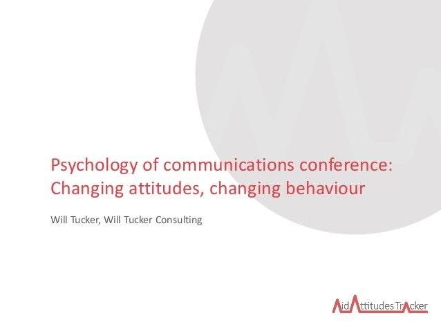 Psychology of communications conference: Changing attitudes, changing behaviour Will Tucker, Will Tucker Consulting