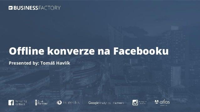 Offline konverze na Facebooku Presented by: Tomáš Havlík