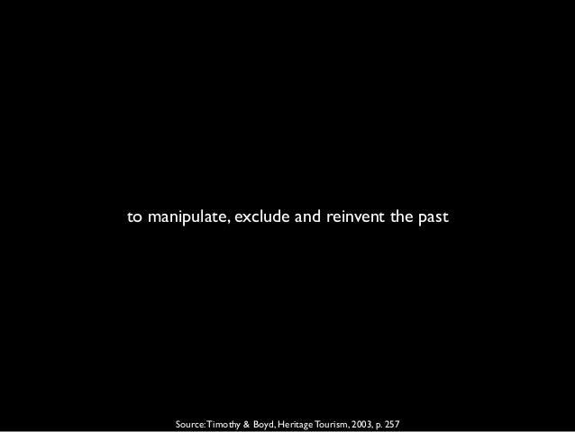 to manipulate, exclude and reinvent the past Source:Timothy & Boyd, Heritage Tourism, 2003, p. 257