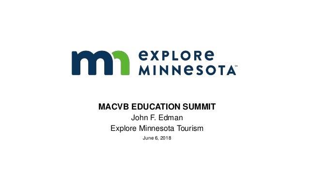 MACVB EDUCATION SUMMIT John F. Edman Explore Minnesota Tourism June 6, 2018