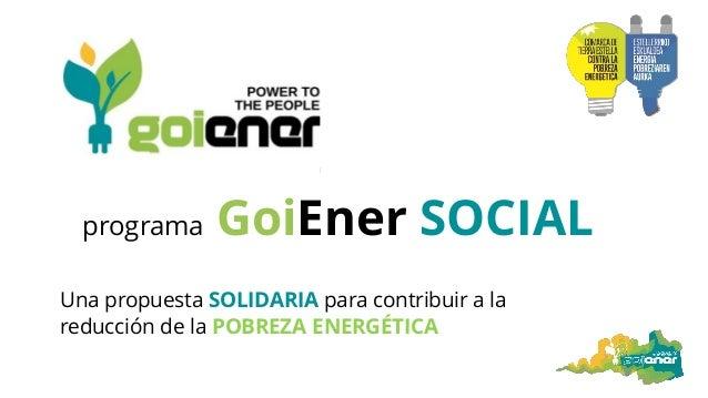 programa GoiEner SOCIAL Una propuesta SOLIDARIA para contribuir a la reducción de la POBREZA ENERGÉTICA
